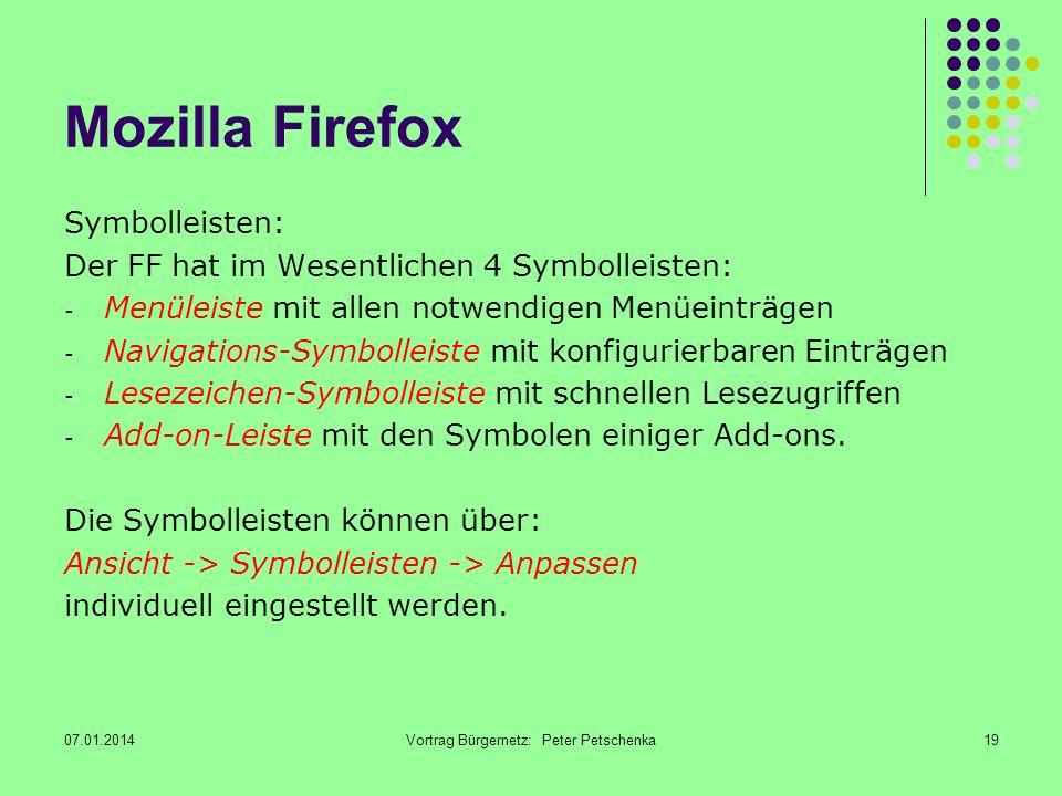 07.01.2014Vortrag Bürgernetz: Peter Petschenka19 Mozilla Firefox Symbolleisten: Der FF hat im Wesentlichen 4 Symbolleisten: - Menüleiste mit allen notwendigen Menüeinträgen - Navigations-Symbolleiste mit konfigurierbaren Einträgen - Lesezeichen-Symbolleiste mit schnellen Lesezugriffen - Add-on-Leiste mit den Symbolen einiger Add-ons.