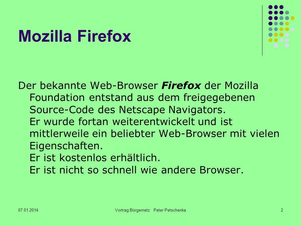 07.01.2014Vortrag Bürgernetz: Peter Petschenka2 Mozilla Firefox Der bekannte Web-Browser Firefox der Mozilla Foundation entstand aus dem freigegebenen Source-Code des Netscape Navigators.