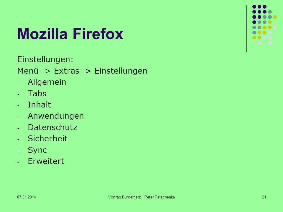 07.01.2014Vortrag Bürgernetz: Peter Petschenka21 Mozilla Firefox Einstellungen: Menü -> Extras -> Einstellungen - Allgemein - Tabs - Inhalt - Anwendungen - Datenschutz - Sicherheit - Sync - Erweitert