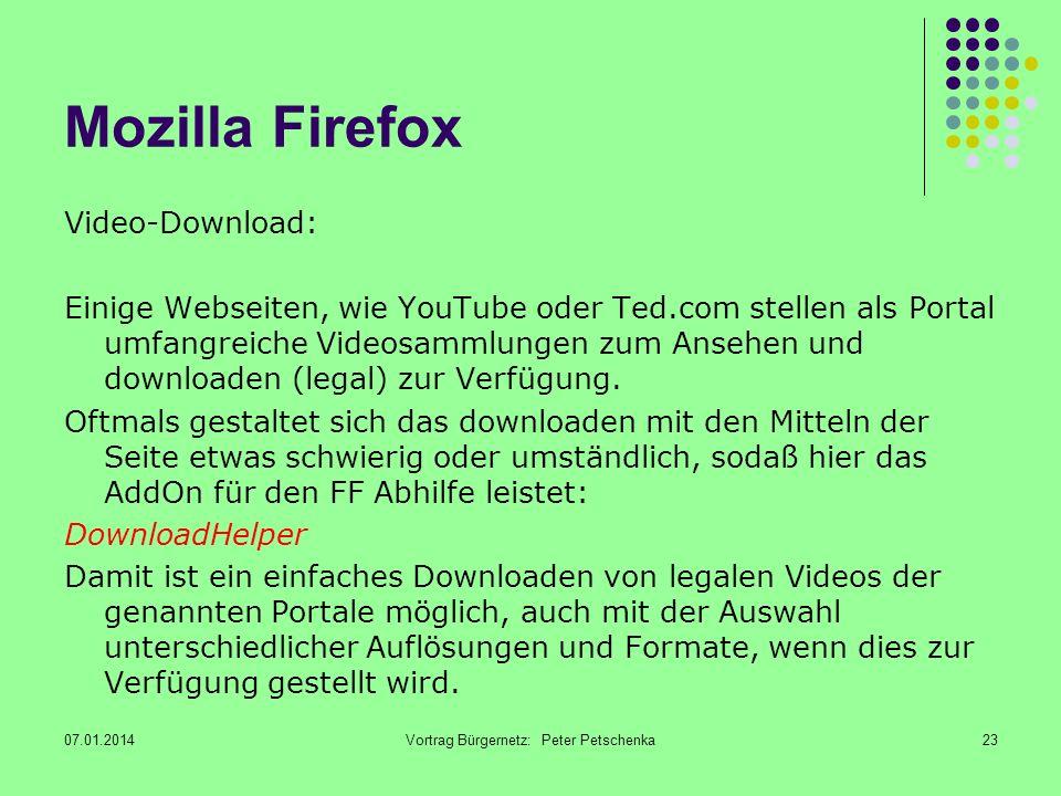 07.01.2014Vortrag Bürgernetz: Peter Petschenka23 Mozilla Firefox Video-Download: Einige Webseiten, wie YouTube oder Ted.com stellen als Portal umfangreiche Videosammlungen zum Ansehen und downloaden (legal) zur Verfügung.