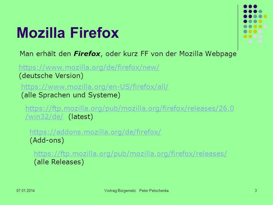 07.01.2014Vortrag Bürgernetz: Peter Petschenka3 Mozilla Firefox Man erhält den Firefox, oder kurz FF von der Mozilla Webpage https://www.mozilla.org/de/firefox/new/ https://www.mozilla.org/de/firefox/new/ (deutsche Version) https://www.mozilla.org/en-US/firefox/all/ https://www.mozilla.org/en-US/firefox/all/ (alle Sprachen und Systeme) https://ftp.mozilla.org/pub/mozilla.org/firefox/releases/ https://ftp.mozilla.org/pub/mozilla.org/firefox/releases/ (alle Releases) https://ftp.mozilla.org/pub/mozilla.org/firefox/releases/26.0 /win32/de/https://ftp.mozilla.org/pub/mozilla.org/firefox/releases/26.0 /win32/de/ (latest) https://addons.mozilla.org/de/firefox/ https://addons.mozilla.org/de/firefox/ (Add-ons)