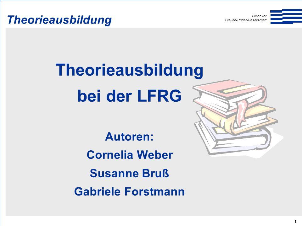 Lübecker Frauen-Ruder-Gesellschaft 1 Theorieausbildung bei der LFRG Autoren: Cornelia Weber Susanne Bruß Gabriele Forstmann