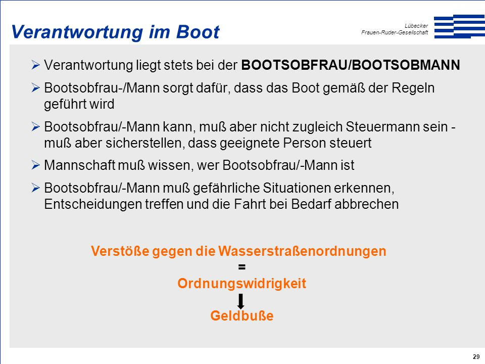 Lübecker Frauen-Ruder-Gesellschaft 29 Verantwortung im Boot  Verantwortung liegt stets bei der BOOTSOBFRAU/BOOTSOBMANN  Bootsobfrau-/Mann sorgt dafü