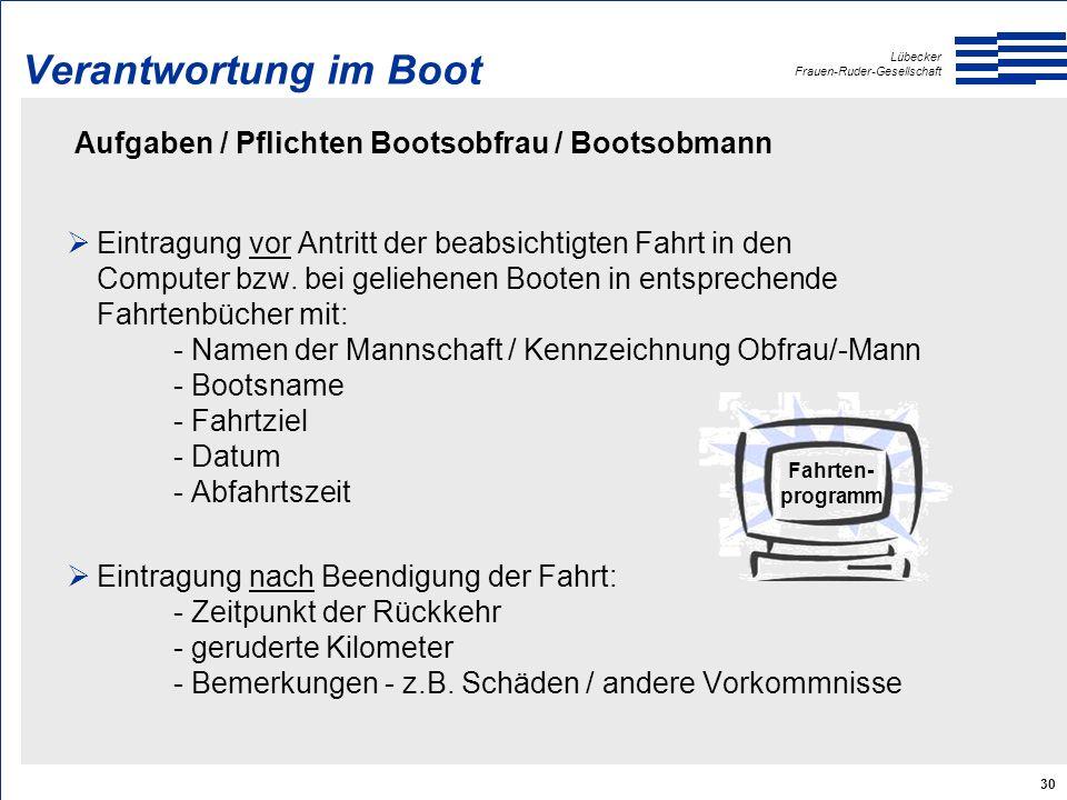 Lübecker Frauen-Ruder-Gesellschaft 30 Verantwortung im Boot Aufgaben / Pflichten Bootsobfrau / Bootsobmann  Eintragung vor Antritt der beabsichtigten Fahrt in den Computer bzw.