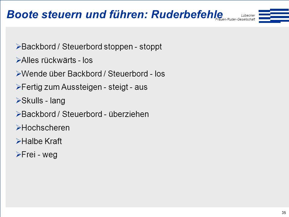 Lübecker Frauen-Ruder-Gesellschaft 35 Boote steuern und führen: Ruderbefehle  Backbord / Steuerbord stoppen - stoppt  Alles rückwärts - los  Wende über Backbord / Steuerbord - los  Fertig zum Aussteigen - steigt - aus  Skulls - lang  Backbord / Steuerbord - überziehen  Hochscheren  Halbe Kraft  Frei - weg
