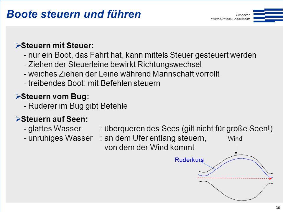 Lübecker Frauen-Ruder-Gesellschaft 36 Boote steuern und führen  Steuern mit Steuer: - nur ein Boot, das Fahrt hat, kann mittels Steuer gesteuert werden - Ziehen der Steuerleine bewirkt Richtungswechsel - weiches Ziehen der Leine während Mannschaft vorrollt - treibendes Boot: mit Befehlen steuern  Steuern vom Bug: - Ruderer im Bug gibt Befehle  Steuern auf Seen: - glattes Wasser: überqueren des Sees (gilt nicht für große Seen!) - unruhiges Wasser: an dem Ufer entlang steuern, von dem der Wind kommt Wind Ruderkurs