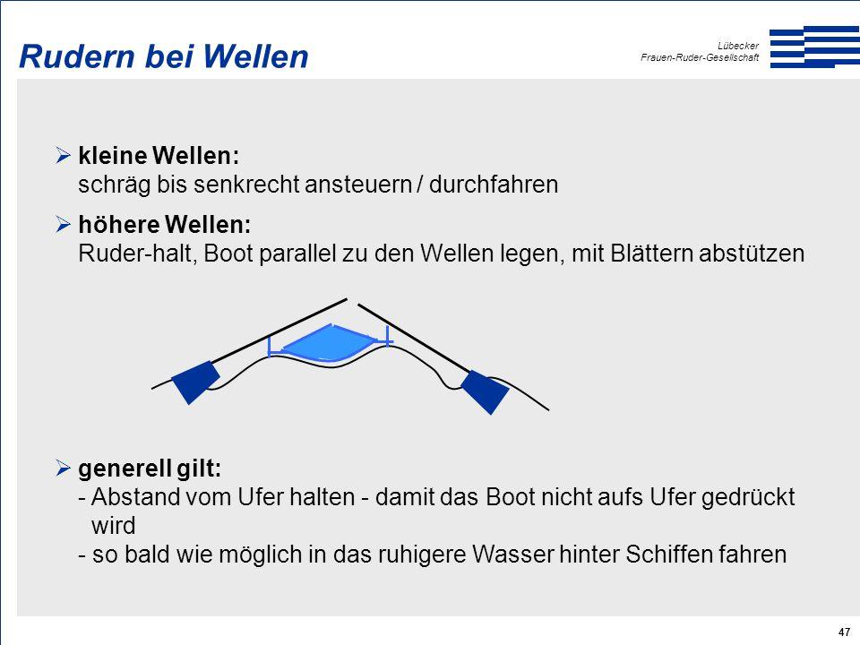 Lübecker Frauen-Ruder-Gesellschaft 47 Rudern bei Wellen  kleine Wellen: schräg bis senkrecht ansteuern / durchfahren  höhere Wellen: Ruder-halt, Boot parallel zu den Wellen legen, mit Blättern abstützen  generell gilt: - Abstand vom Ufer halten - damit das Boot nicht aufs Ufer gedrückt wird - so bald wie möglich in das ruhigere Wasser hinter Schiffen fahren