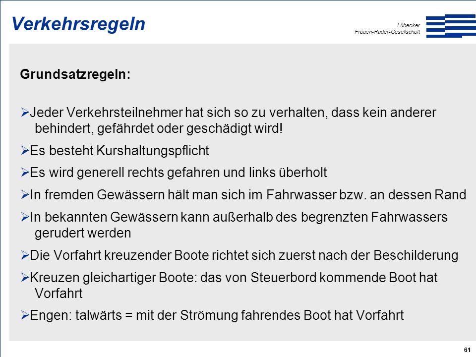 Lübecker Frauen-Ruder-Gesellschaft 61 Verkehrsregeln Grundsatzregeln:  Jeder Verkehrsteilnehmer hat sich so zu verhalten, dass kein anderer behindert, gefährdet oder geschädigt wird.