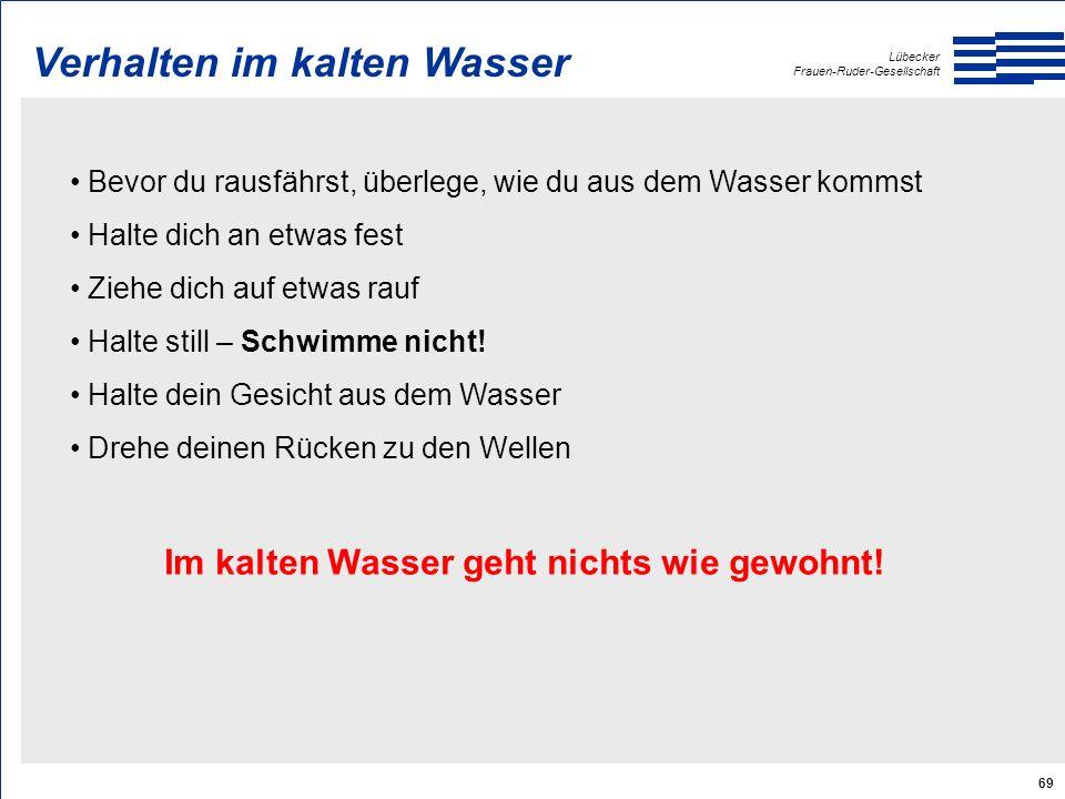 Lübecker Frauen-Ruder-Gesellschaft 69 Verhalten im kalten Wasser Bevor du rausfährst, überlege, wie du aus dem Wasser kommst Halte dich an etwas fest Ziehe dich auf etwas rauf Halte still – Schwimme nicht.