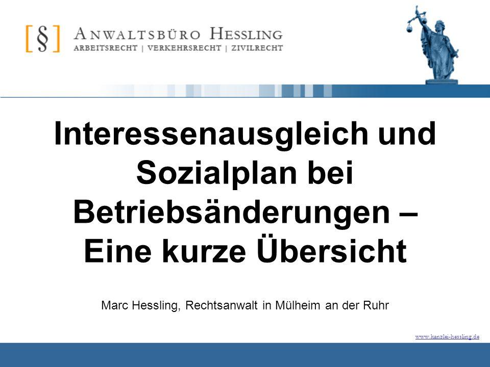 www.kanzlei-hessling.de Interessenausgleich und Sozialplan bei Betriebsänderungen – Eine kurze Übersicht Marc Hessling, Rechtsanwalt in Mülheim an der