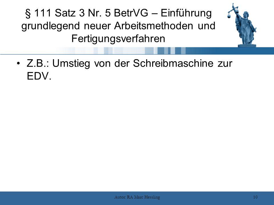 Autor: RA Marc Hessling10 § 111 Satz 3 Nr. 5 BetrVG – Einführung grundlegend neuer Arbeitsmethoden und Fertigungsverfahren Z.B.: Umstieg von der Schre