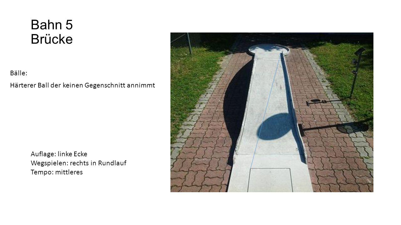 Bahn 5 Brücke Bälle: Härterer Ball der keinen Gegenschnitt annimmt Auflage: linke Ecke Wegspielen: rechts in Rundlauf Tempo: mittleres