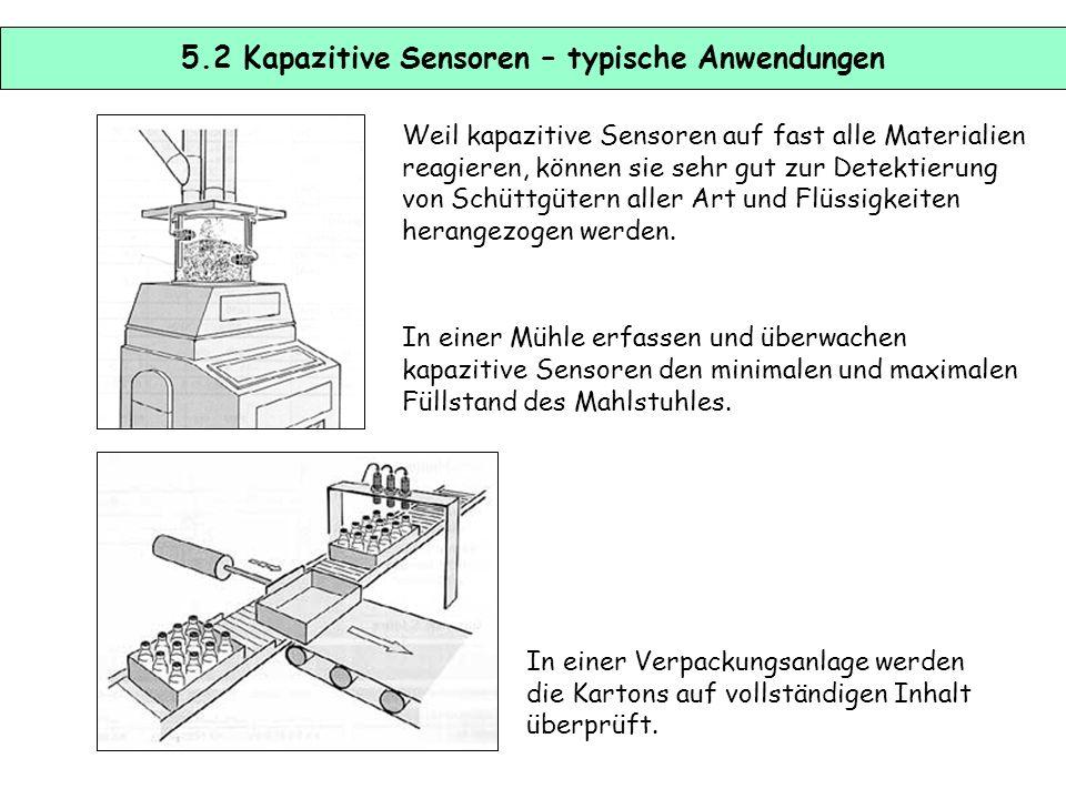 5.1 Kapazitive Sensoren Kapazitive Sensoren arbeiten ebenso wie induktive Senoren berührungslos. Mit ihnen lassen sich auch nichtleitende Objekte dete