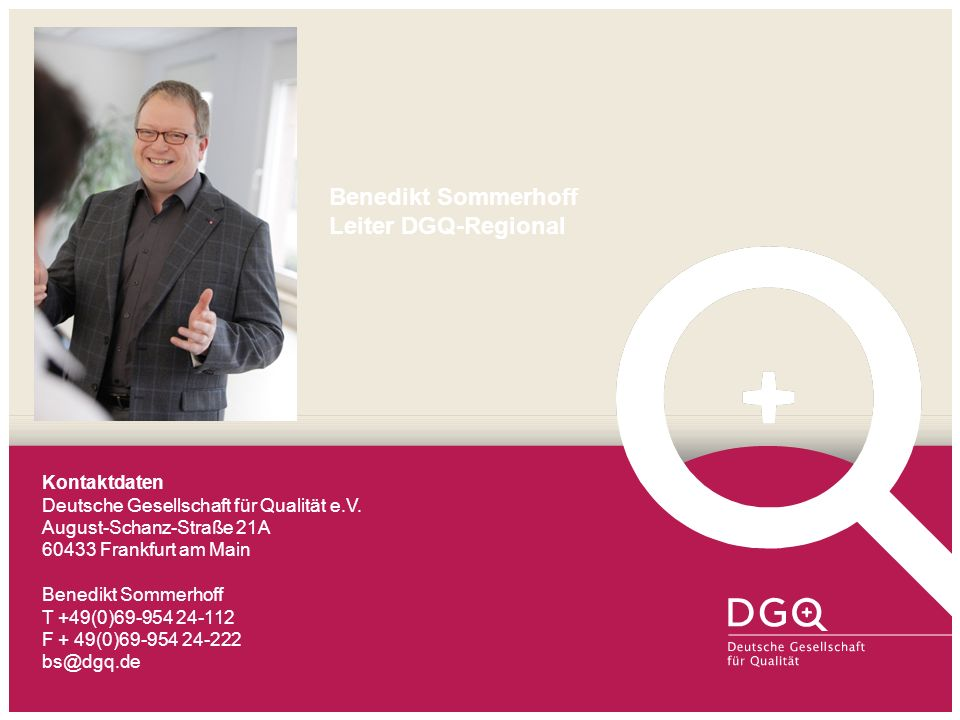 Benedikt Sommerhoff Leiter DGQ-Regional Kontaktdaten Deutsche Gesellschaft für Qualität e.V. August-Schanz-Straße 21A 60433 Frankfurt am Main Benedikt