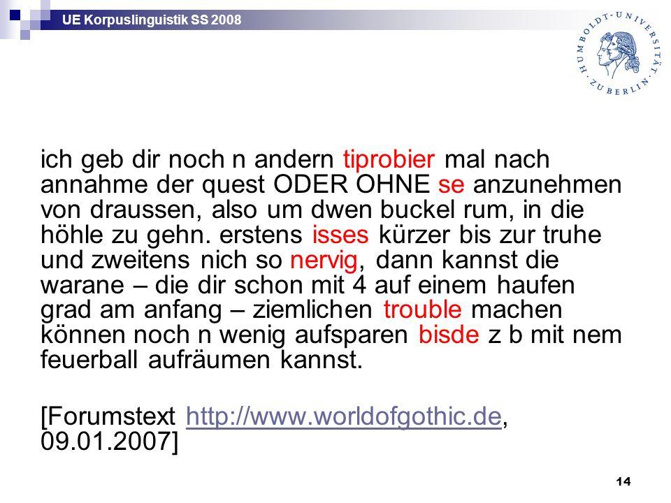 UE Korpuslinguistik SS 2008 14 ich geb dir noch n andern tiprobier mal nach annahme der quest ODER OHNE se anzunehmen von draussen, also um dwen buckel rum, in die höhle zu gehn.
