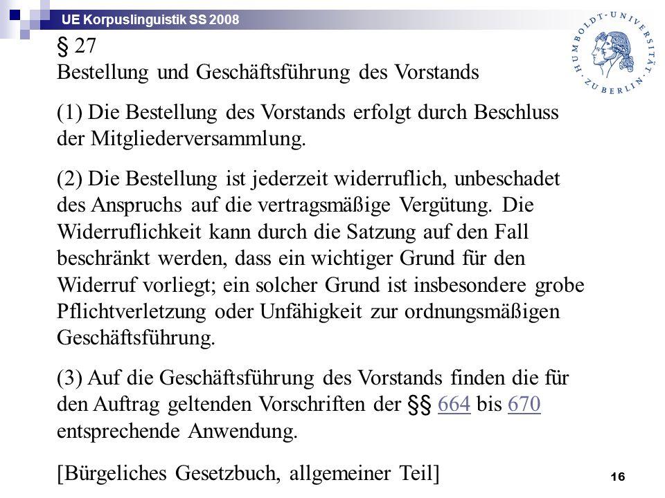 UE Korpuslinguistik SS 2008 16 § 27 Bestellung und Geschäftsführung des Vorstands (1) Die Bestellung des Vorstands erfolgt durch Beschluss der Mitgliederversammlung.