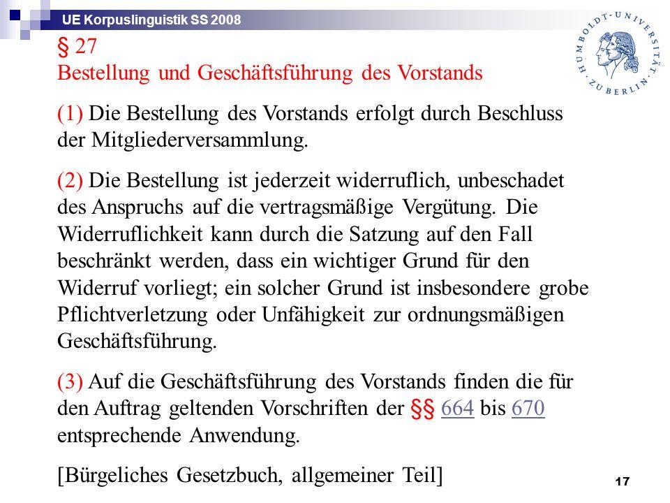 UE Korpuslinguistik SS 2008 17 § 27 Bestellung und Geschäftsführung des Vorstands (1) Die Bestellung des Vorstands erfolgt durch Beschluss der Mitgliederversammlung.