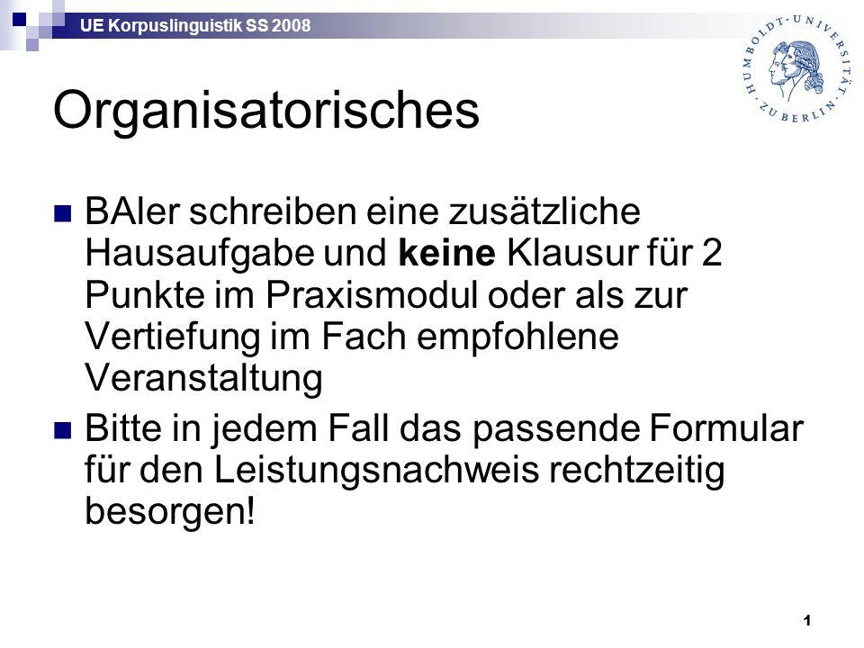 UE Korpuslinguistik SS 2008 1 Organisatorisches BAler schreiben eine zusätzliche Hausaufgabe und keine Klausur für 2 Punkte im Praxismodul oder als zu
