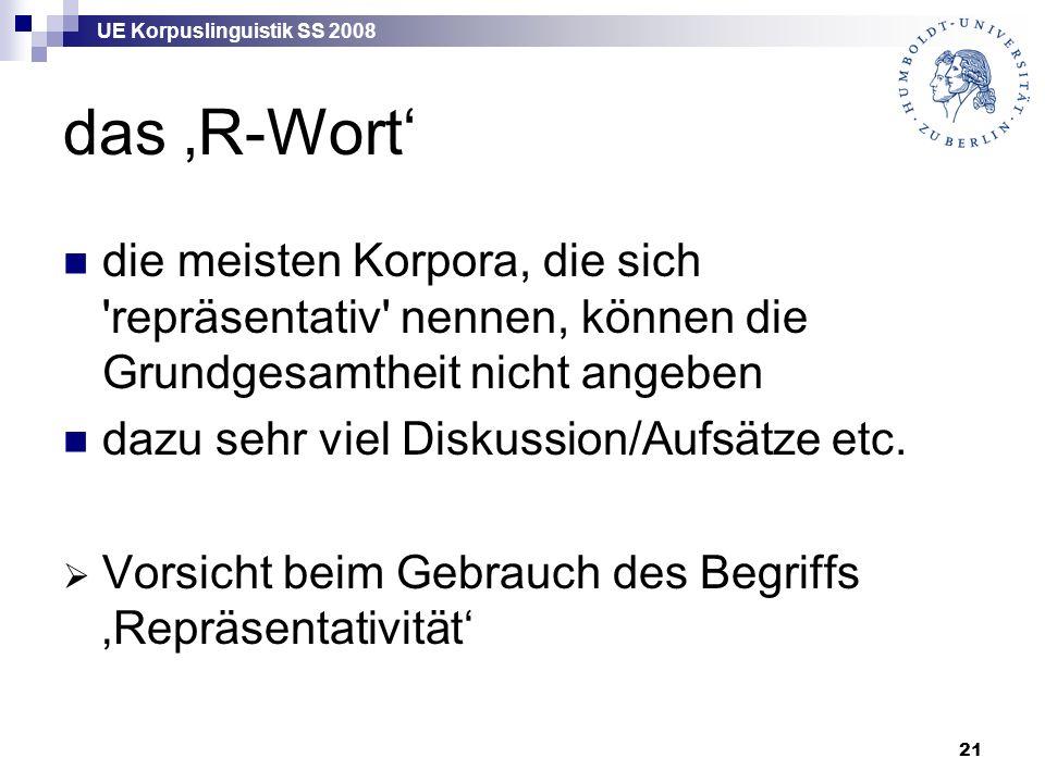 UE Korpuslinguistik SS 2008 21 das 'R-Wort' die meisten Korpora, die sich repräsentativ nennen, können die Grundgesamtheit nicht angeben dazu sehr viel Diskussion/Aufsätze etc.