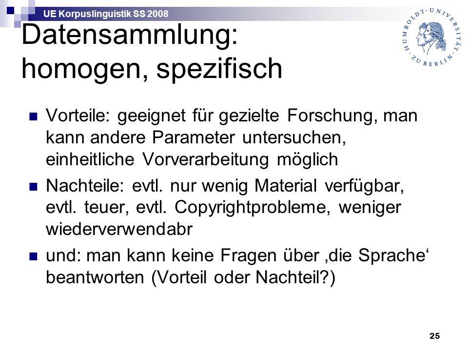 UE Korpuslinguistik SS 2008 25 Datensammlung: homogen, spezifisch Vorteile: geeignet für gezielte Forschung, man kann andere Parameter untersuchen, einheitliche Vorverarbeitung möglich Nachteile: evtl.