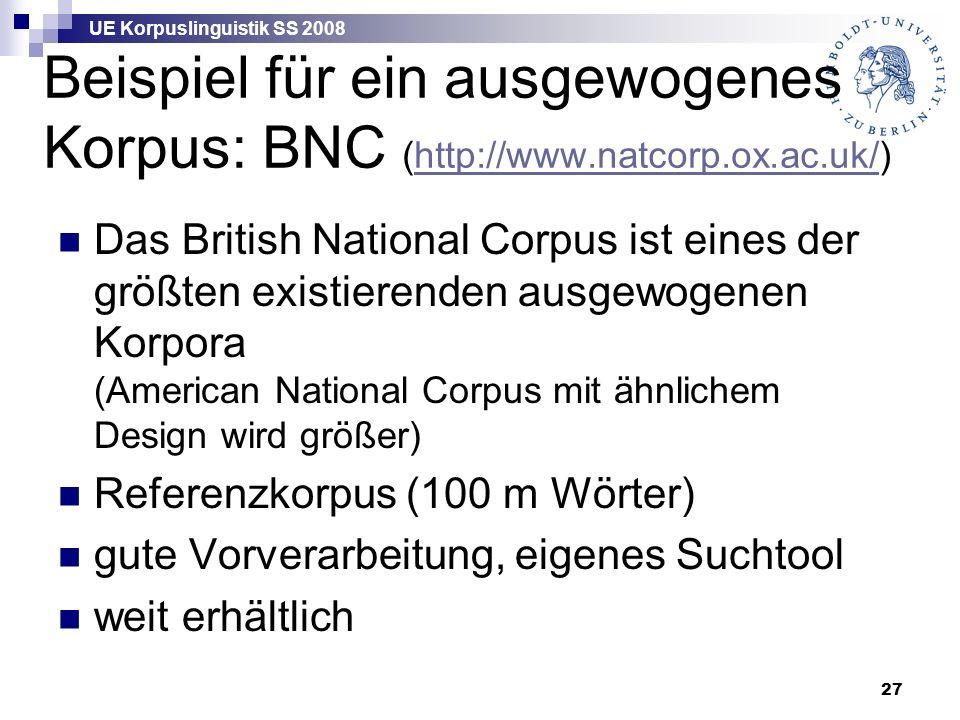 UE Korpuslinguistik SS 2008 27 Beispiel für ein ausgewogenes Korpus: BNC (http://www.natcorp.ox.ac.uk/)http://www.natcorp.ox.ac.uk/ Das British National Corpus ist eines der größten existierenden ausgewogenen Korpora (American National Corpus mit ähnlichem Design wird größer) Referenzkorpus (100 m Wörter) gute Vorverarbeitung, eigenes Suchtool weit erhältlich