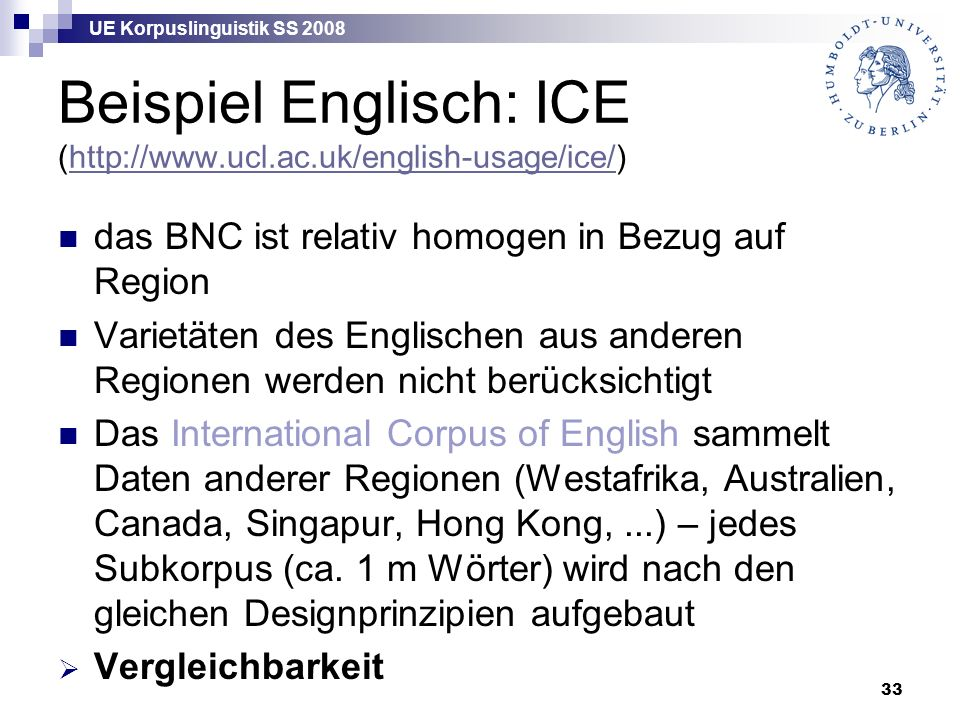 UE Korpuslinguistik SS 2008 33 Beispiel Englisch: ICE (http://www.ucl.ac.uk/english-usage/ice/)http://www.ucl.ac.uk/english-usage/ice/ das BNC ist rel