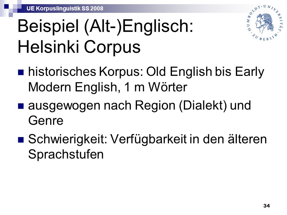 UE Korpuslinguistik SS 2008 34 Beispiel (Alt-)Englisch: Helsinki Corpus historisches Korpus: Old English bis Early Modern English, 1 m Wörter ausgewogen nach Region (Dialekt) und Genre Schwierigkeit: Verfügbarkeit in den älteren Sprachstufen