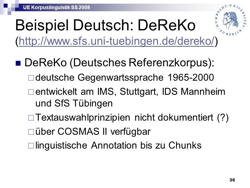 UE Korpuslinguistik SS 2008 36 Beispiel Deutsch: DeReKo (http://www.sfs.uni-tuebingen.de/dereko/)http://www.sfs.uni-tuebingen.de/dereko/ DeReKo (Deutsches Referenzkorpus):  deutsche Gegenwartssprache 1965-2000  entwickelt am IMS, Stuttgart, IDS Mannheim und SfS Tübingen  Textauswahlprinzipien nicht dokumentiert ( )  über COSMAS II verfügbar  linguistische Annotation bis zu Chunks