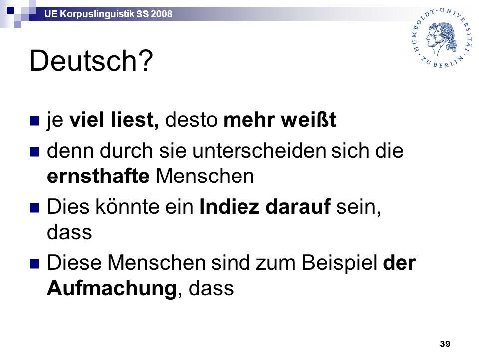 UE Korpuslinguistik SS 2008 39 Deutsch? je viel liest, desto mehr weißt denn durch sie unterscheiden sich die ernsthafte Menschen Dies könnte ein Indi