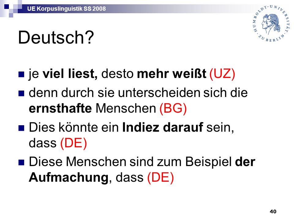 UE Korpuslinguistik SS 2008 40 Deutsch? je viel liest, desto mehr weißt (UZ) denn durch sie unterscheiden sich die ernsthafte Menschen (BG) Dies könnt