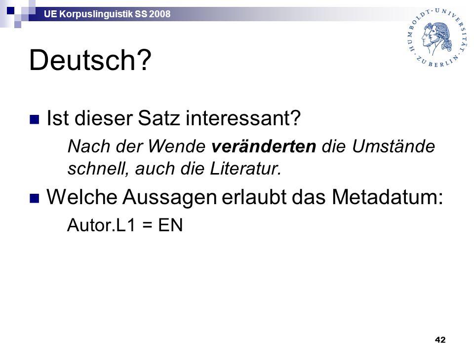 UE Korpuslinguistik SS 2008 42 Deutsch? Ist dieser Satz interessant? Nach der Wende veränderten die Umstände schnell, auch die Literatur. Welche Aussa