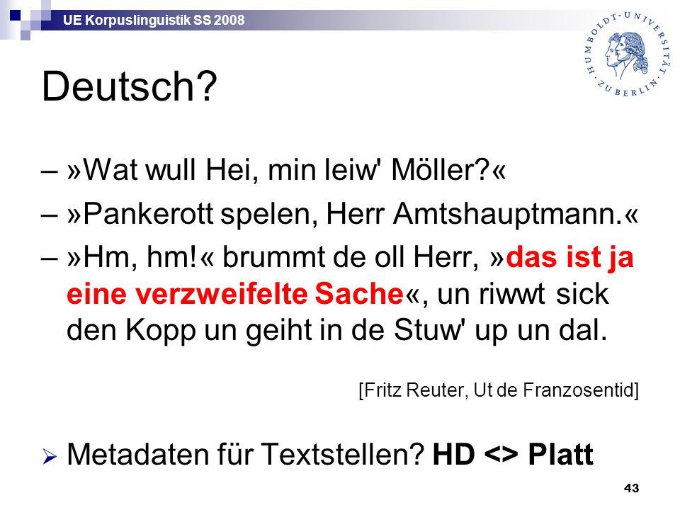 UE Korpuslinguistik SS 2008 43 Deutsch? – »Wat wull Hei, min leiw' Möller?« – »Pankerott spelen, Herr Amtshauptmann.« – »Hm, hm!« brummt de oll Herr,