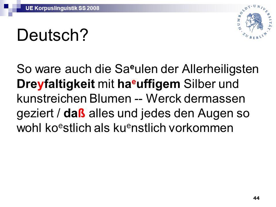 UE Korpuslinguistik SS 2008 44 Deutsch? So ware auch die Sa e ulen der Allerheiligsten Dreyfaltigkeit mit ha e uffigem Silber und kunstreichen Blumen