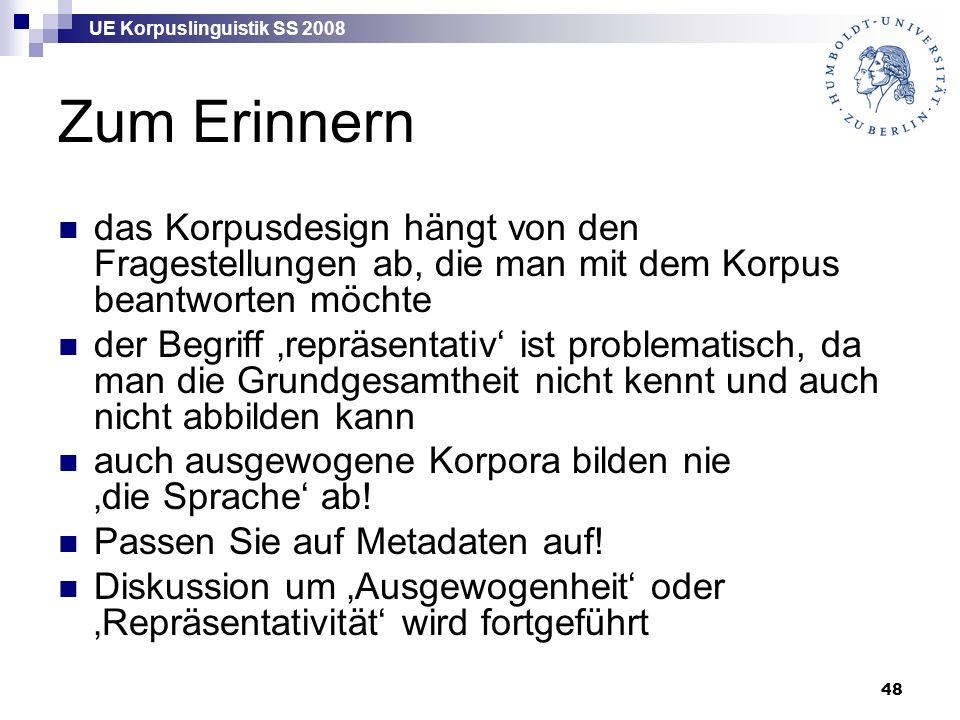 UE Korpuslinguistik SS 2008 48 Zum Erinnern das Korpusdesign hängt von den Fragestellungen ab, die man mit dem Korpus beantworten möchte der Begriff 'repräsentativ' ist problematisch, da man die Grundgesamtheit nicht kennt und auch nicht abbilden kann auch ausgewogene Korpora bilden nie 'die Sprache' ab.