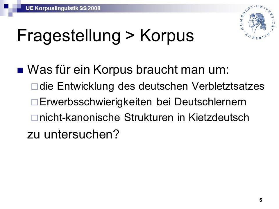 UE Korpuslinguistik SS 2008 5 Fragestellung > Korpus Was für ein Korpus braucht man um:  die Entwicklung des deutschen Verbletztsatzes  Erwerbsschwierigkeiten bei Deutschlernern  nicht-kanonische Strukturen in Kietzdeutsch zu untersuchen