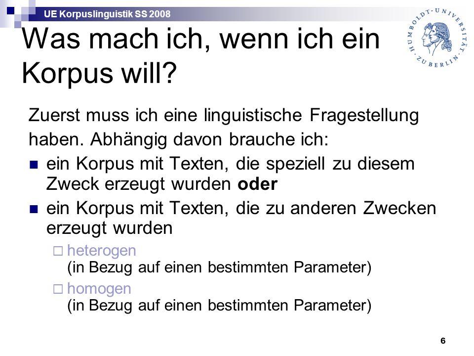 UE Korpuslinguistik SS 2008 6 Was mach ich, wenn ich ein Korpus will? Zuerst muss ich eine linguistische Fragestellung haben. Abhängig davon brauche i