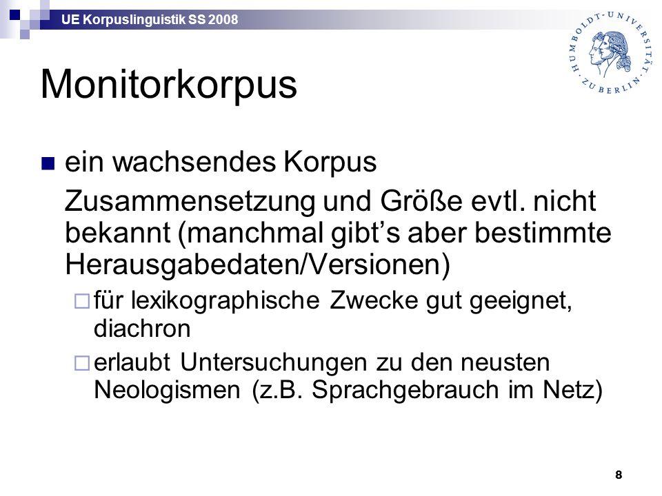 UE Korpuslinguistik SS 2008 8 Monitorkorpus ein wachsendes Korpus Zusammensetzung und Größe evtl. nicht bekannt (manchmal gibt's aber bestimmte Heraus