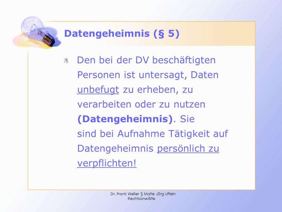 Dr. Frank Weller § Malte Jörg Uffeln Rechtsanwälte Datengeheimnis (§ 5) Den bei der DV beschäftigten Personen ist untersagt, Daten unbefugt zu erheben