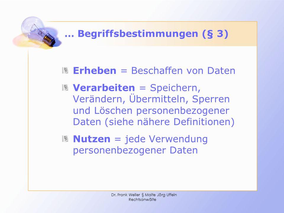 Dr. Frank Weller § Malte Jörg Uffeln Rechtsanwälte … Begriffsbestimmungen (§ 3) Erheben = Beschaffen von Daten Verarbeiten = Speichern, Verändern, Übe