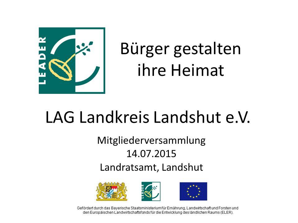 LAG Landkreis Landshut e.V. Mitgliederversammlung 14.07.2015 Landratsamt, Landshut Gefördert durch das Bayerische Staatsministerium für Ernährung, Lan