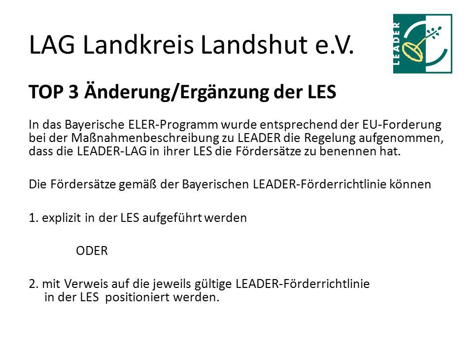 LAG Landkreis Landshut e.V. TOP 3 Änderung/Ergänzung der LES In das Bayerische ELER-Programm wurde entsprechend der EU-Forderung bei der Maßnahmenbesc