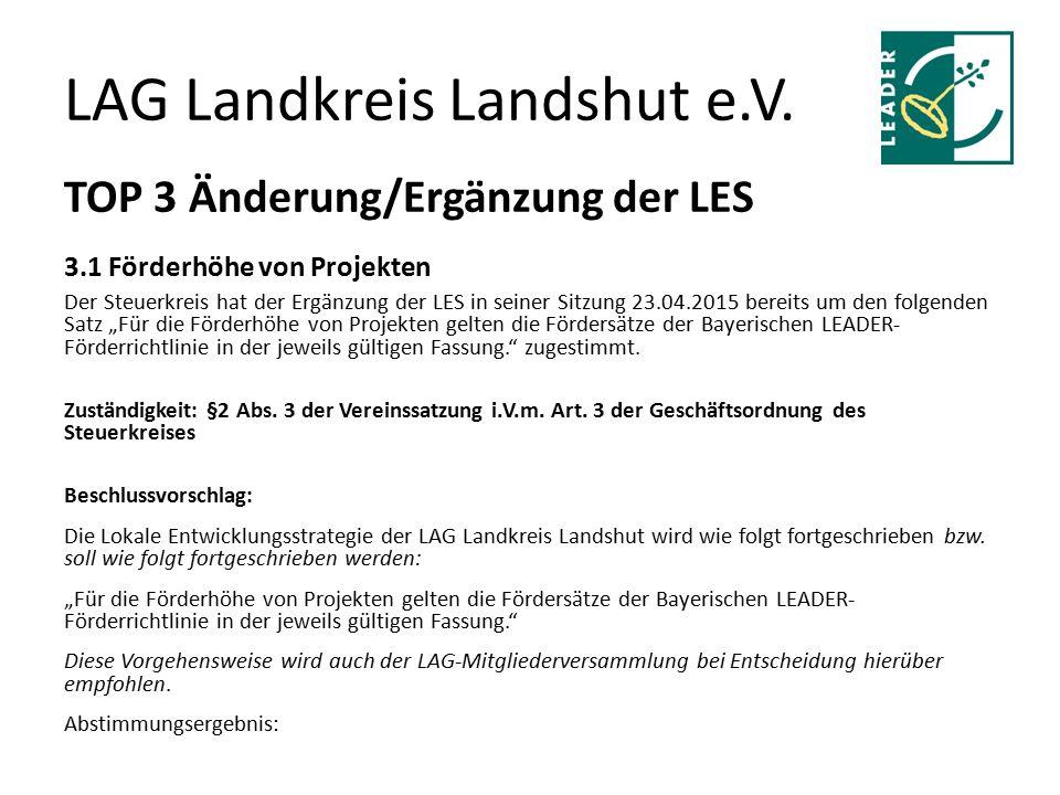 LAG Landkreis Landshut e.V. TOP 3 Änderung/Ergänzung der LES 3.1 Förderhöhe von Projekten Der Steuerkreis hat der Ergänzung der LES in seiner Sitzung