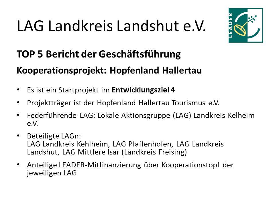 LAG Landkreis Landshut e.V. TOP 5 Bericht der Geschäftsführung Kooperationsprojekt: Hopfenland Hallertau Es ist ein Startprojekt im Entwicklungsziel 4