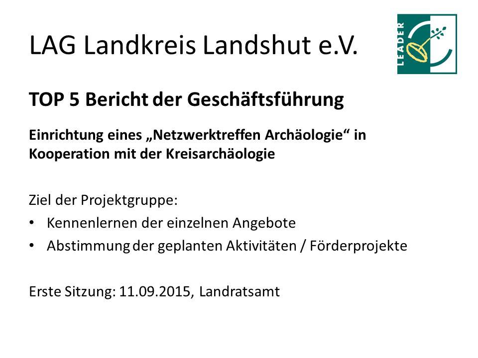 """LAG Landkreis Landshut e.V. TOP 5 Bericht der Geschäftsführung Einrichtung eines """"Netzwerktreffen Archäologie"""" in Kooperation mit der Kreisarchäologie"""