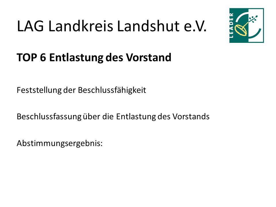 LAG Landkreis Landshut e.V. TOP 6 Entlastung des Vorstand Feststellung der Beschlussfähigkeit Beschlussfassung über die Entlastung des Vorstands Absti