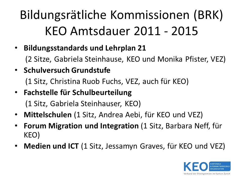 Bildungsrätliche Kommissionen (BRK) KEO Amtsdauer 2011 - 2015 Bildungsstandards und Lehrplan 21 (2 Sitze, Gabriela Steinhause, KEO und Monika Pfister, VEZ) Schulversuch Grundstufe (1 Sitz, Christina Ruob Fuchs, VEZ, auch für KEO) Fachstelle für Schulbeurteilung (1 Sitz, Gabriela Steinhauser, KEO) Mittelschulen (1 Sitz, Andrea Aebi, für KEO und VEZ) Forum Migration und Integration (1 Sitz, Barbara Neff, für KEO) Medien und ICT (1 Sitz, Jessamyn Graves, für KEO und VEZ)