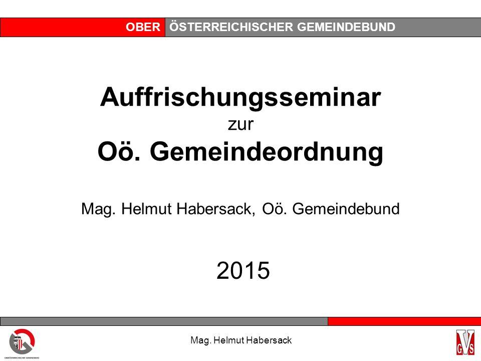 OBERÖSTERREICHISCHER GEMEINDEBUND Mag. Helmut Habersack Auffrischungsseminar zur Oö. Gemeindeordnung Mag. Helmut Habersack, Oö. Gemeindebund 2015