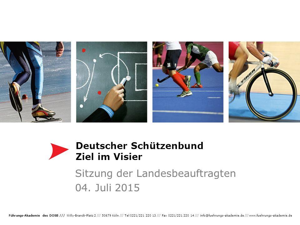 Führungs-Akademie des DOSB /// Willy-Brandt-Platz 2 /// 50679 Köln /// Tel 0221/221 220 13 /// Fax 0221/221 220 14 /// info@fuehrungs-akademie.de /// www.fuehrungs-akademie.de Deutscher Schützenbund Ziel im Visier Sitzung der Landesbeauftragten 04.