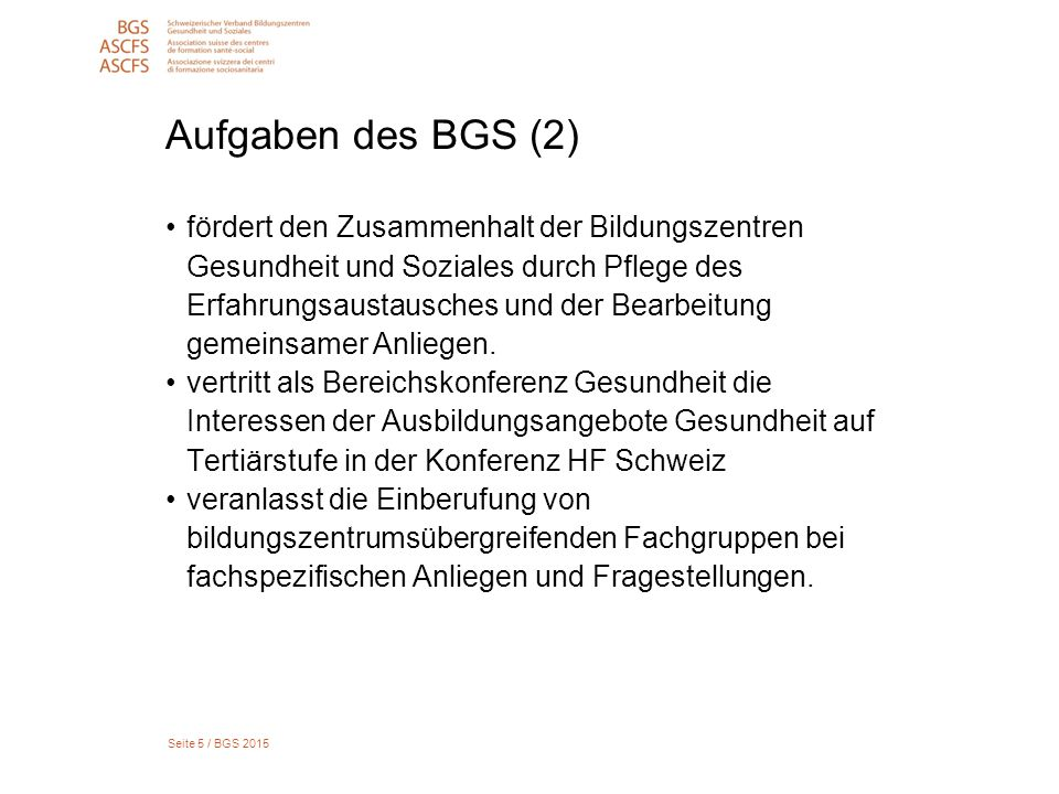 Seite 5 / BGS 2015 Aufgaben des BGS (2) fördert den Zusammenhalt der Bildungszentren Gesundheit und Soziales durch Pflege des Erfahrungsaustausches und der Bearbeitung gemeinsamer Anliegen.