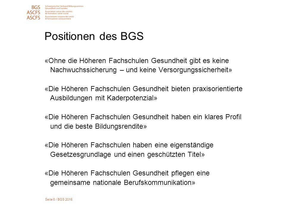Seite 6 / BGS 2015 Positionen des BGS «Ohne die Höheren Fachschulen Gesundheit gibt es keine Nachwuchssicherung – und keine Versorgungssicherheit» «Di